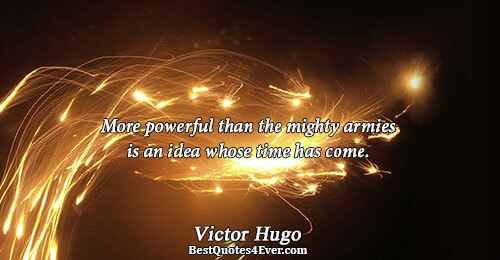 More powerful than the mighty armies is an idea whose time has come.. Victor Hugo Philosophy