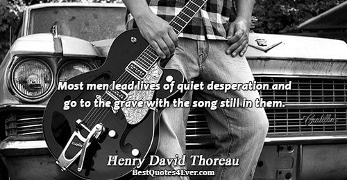 Most men lead lives of quiet desperation and go to the grave with the song still