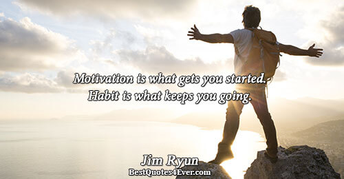 Motivation is what gets you started. Habit is what keeps you going.. Jim Ryun