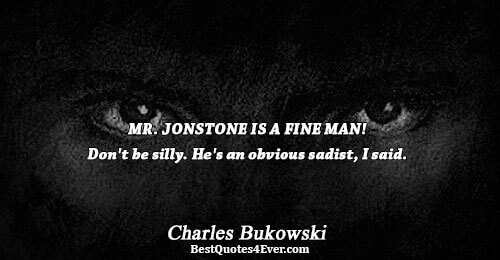 MR. JONSTONE IS A FINE MAN! Don't be silly. He's an obvious sadist, I said.. Charles