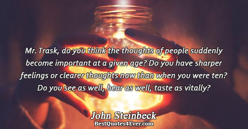 Mr. Trask, do you think the thoughts of people suddenly become important at a given age?