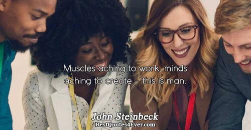 Muscles aching to work, minds aching to create - this is man.. John Steinbeck Best Life