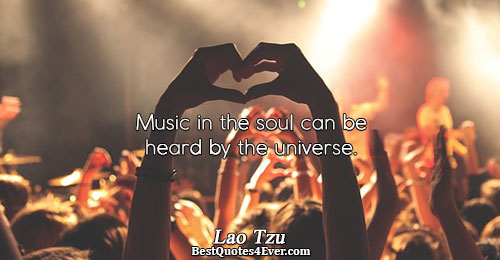 Music in the soul can be heard by the universe.. Lao Tzu Music Sayings
