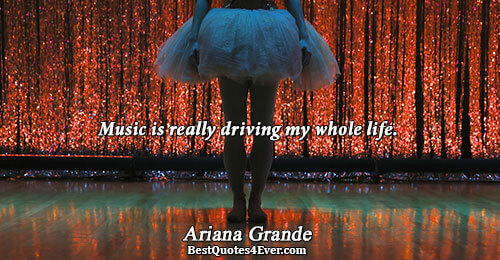 Music is really driving my whole life.. Ariana Grande