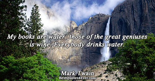 My books are water; those of the great geniuses is wine. Everybody drinks water.. Mark Twain