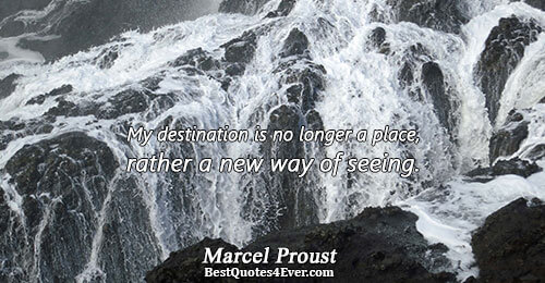 My destination is no longer a place, rather a new way of seeing.. Marcel Proust Famous