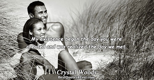My existence began the day you were created and was realized the day we met.. Crystal