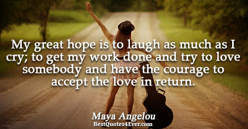 My great hope is to laugh as much as I cry; to get my work done