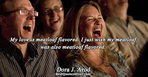 My love is meatloaf flavored. I just wish my meatloaf was also meatloaf flavored.. Dora J.
