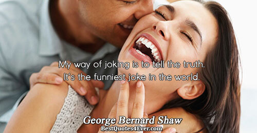 My way of joking is to tell the truth. It's the funniest joke in the world..