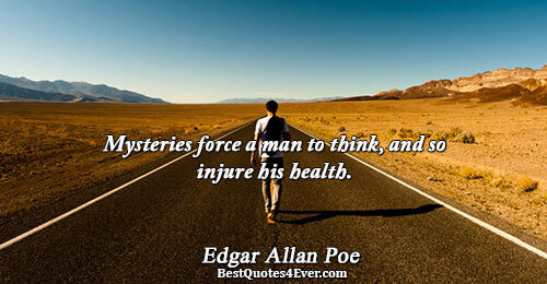 Mysteries force a man to think, and so injure his health.. Edgar Allan Poe Best Humor