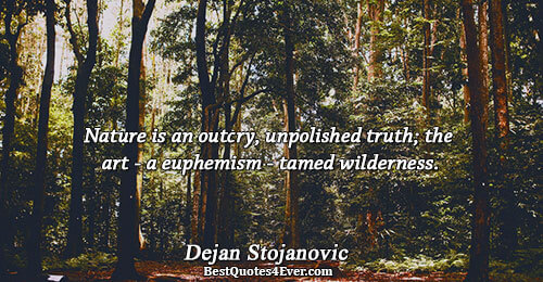 Nature is an outcry, unpolished truth; the art - a euphemism - tamed wilderness.. Dejan Stojanovic