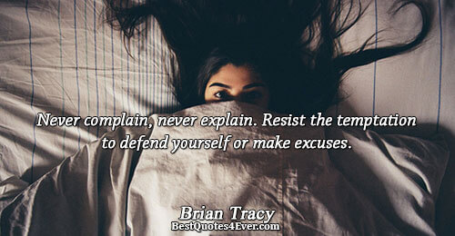 Never complain, never explain. Resist the temptation to defend yourself or make excuses.. Brian Tracy Famous