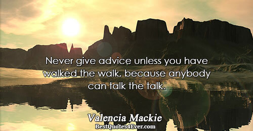 Never give advice unless you have walked the walk, because anybody can talk the talk.. Valencia