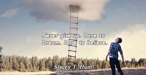 Never give up. Dare to Dream. Dare to believe.. Stacey T. Hunt Life Sayings