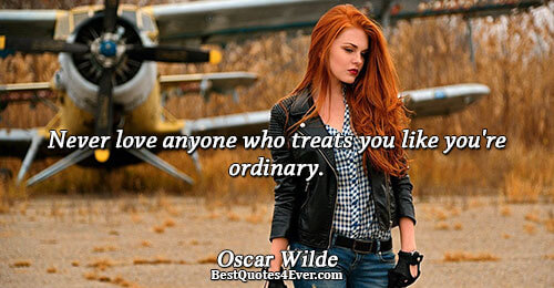 Never love anyone who treats you like you're ordinary.. Oscar Wilde Love Messages