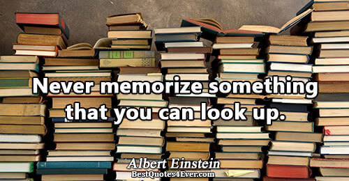Never memorize something that you can look up.. Albert Einstein Best Humor Quotes