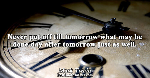 Never put off till tomorrow what may be done day after tomorrow just as well.. Mark