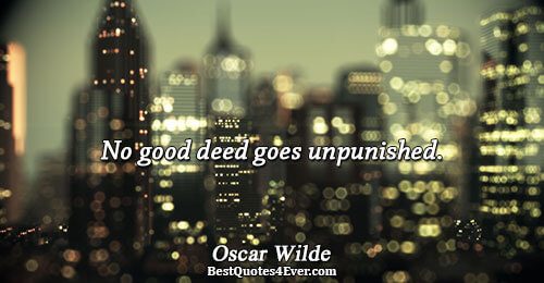 No good deed goes unpunished.. Oscar Wilde Humor Sayings