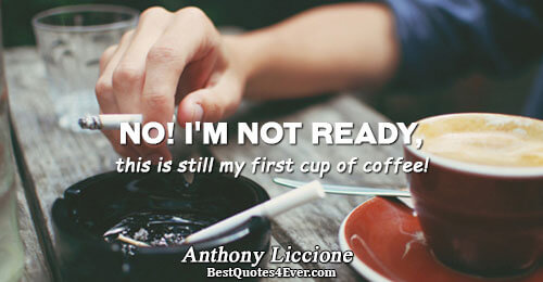 No! I'm not ready, this is still my first cup of coffee!. Anthony Liccione Work Messages