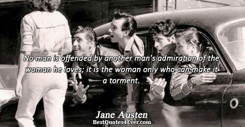 No man is offended by another man's admiration of the woman he loves; it is the