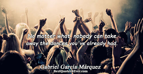 No matter what, nobody can take away the dances you've already had.. Gabriel García Márquez Famous