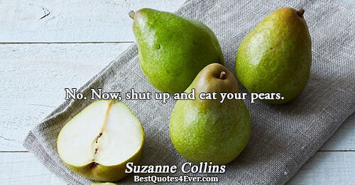 No. Now, shut up and eat your pears.. Suzanne Collins Katniss Sayings