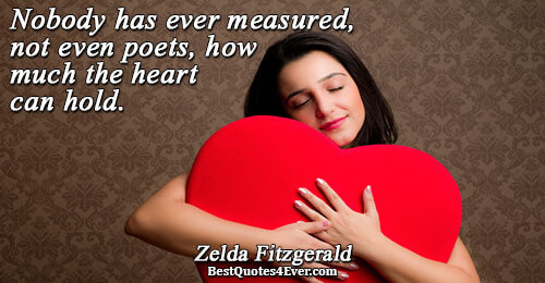Nobody has ever measured, not even poets, how much the heart can hold.. Zelda Fitzgerald Love