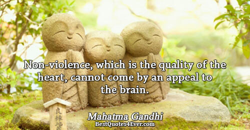 Non-violence, which is the quality of the heart, cannot come by an appeal to the brain..