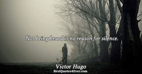 Not being heard is no reason for silence.. Victor Hugo Inspirational Sayings