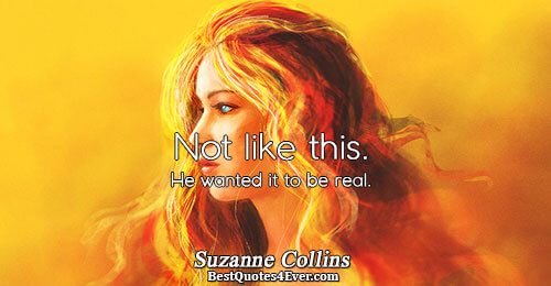 Not like this. He wanted it to be real.. Suzanne Collins Famous Love Quotes