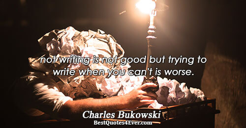 not writing is not good but trying to write when you can't is worse.. Charles Bukowski