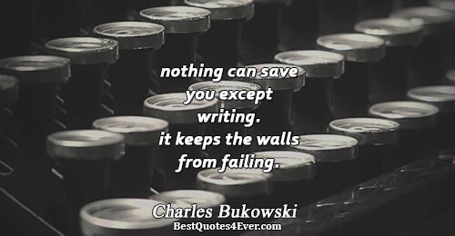 nothing can save you except writing. it keeps the walls from failing.. Charles Bukowski Famous Writing