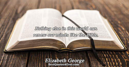Nothing else in this world can renew our minds like the Bible.. Elizabeth George Faith Sayings