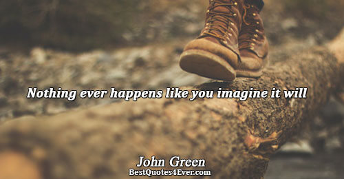 Nothing ever happens like you imagine it will. John Green Famous Life Quotes