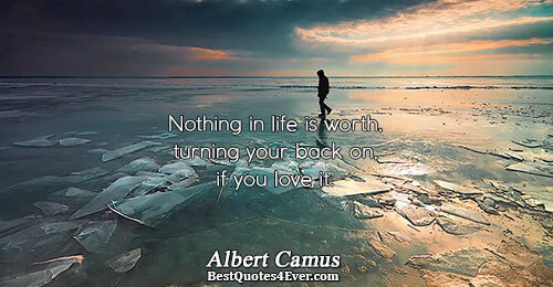 Nothing in life is worth, turning your back on, if you love it.. Albert Camus Life