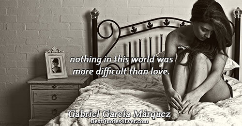 nothing in this world was more difficult than love.. Gabriel García Márquez Life Sayings