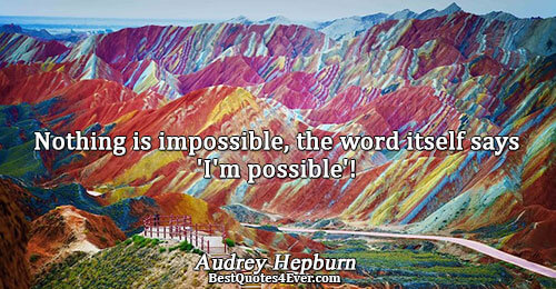Nothing is impossible, the word itself says 'I'm possible'!. Audrey Hepburn Inspirational Messages