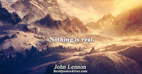 Nothing is real.. John Lennon Truth Quotes