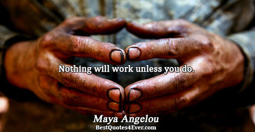Nothing will work unless you do.. Maya Angelou Famous Inspirational Quotes