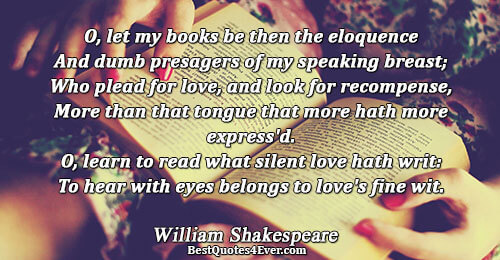 O, let my books be then the eloquence And dumb presagers of my speaking breast; Who