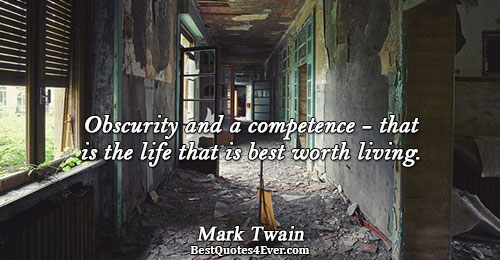 Obscurity and a competence - that is the life that is best worth living.. Mark Twain
