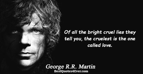 Of all the bright cruel lies they tell you, the cruelest is the one called love..