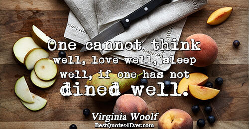 One cannot think well, love well, sleep well, if one has not dined well.. Virginia Woolf