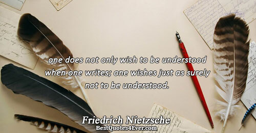 one does not only wish to be understood when one writes; one wishes just as surely