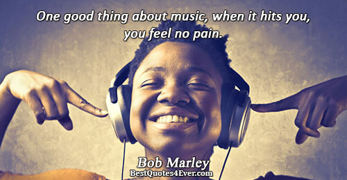 One good thing about music, when it hits you, you feel no pain.. Bob Marley Quotes