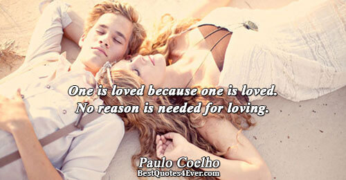 One is loved because one is loved. No reason is needed for loving.. Paulo Coelho