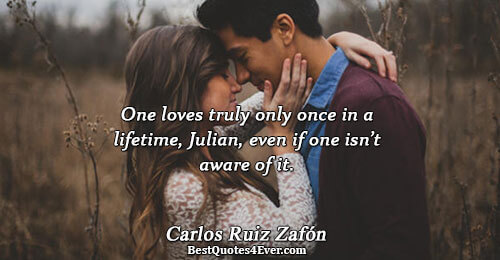 One loves truly only once in a lifetime, Julian, even if one isn't aware of it..