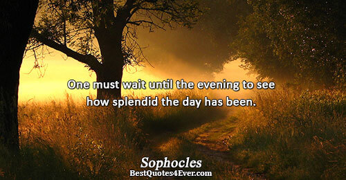 One must wait until the evening to see how splendid the day has been.. Sophocles Philosophy
