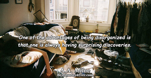 One of the advantages of being disorganized is that one is always having surprising discoveries.. A.A.